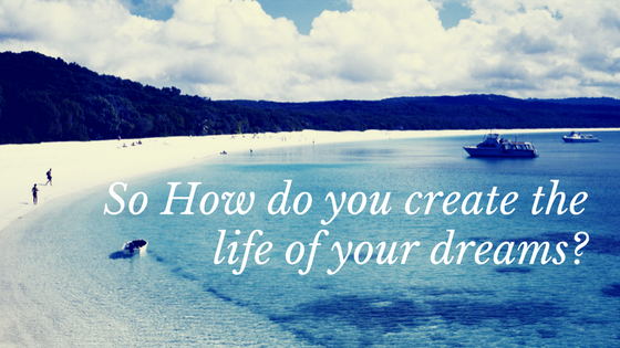 so how do you create the life of your dreams